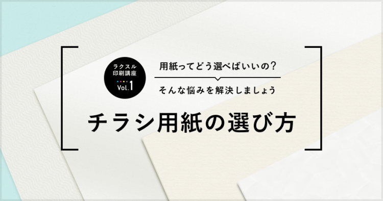 チラシの用紙の選び方【ラクスル印刷講座 vol.1】